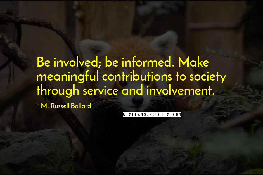 M. Russell Ballard quotes: Be involved; be informed. Make meaningful contributions to society through service and involvement.