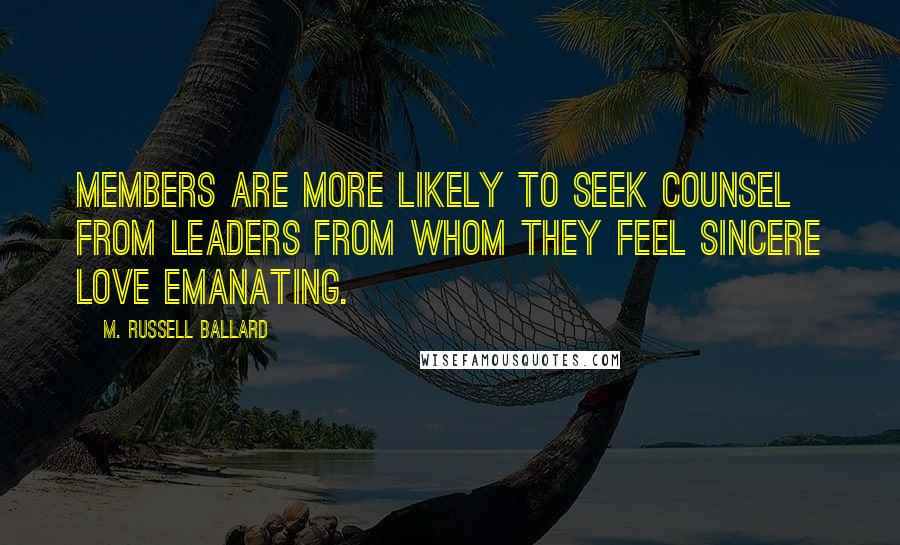 M. Russell Ballard quotes: Members are more likely to seek counsel from leaders from whom they feel sincere love emanating.