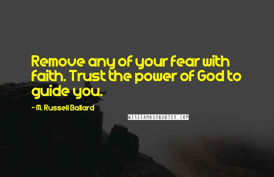 M. Russell Ballard quotes: Remove any of your fear with faith. Trust the power of God to guide you.