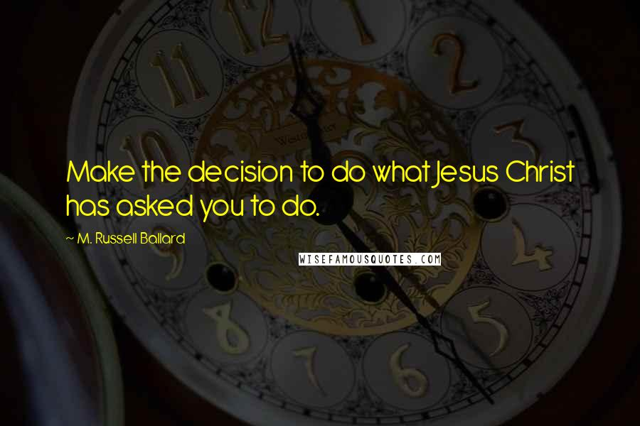 M. Russell Ballard quotes: Make the decision to do what Jesus Christ has asked you to do.
