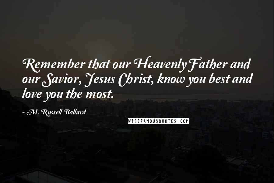 M. Russell Ballard quotes: Remember that our Heavenly Father and our Savior, Jesus Christ, know you best and love you the most.
