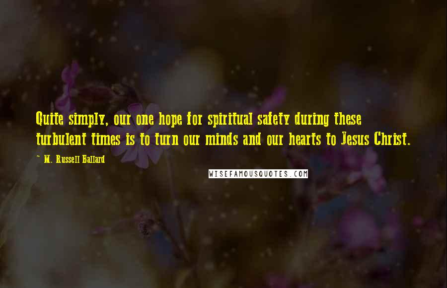 M. Russell Ballard quotes: Quite simply, our one hope for spiritual safety during these turbulent times is to turn our minds and our hearts to Jesus Christ.