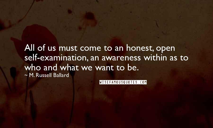 M. Russell Ballard quotes: All of us must come to an honest, open self-examination, an awareness within as to who and what we want to be.