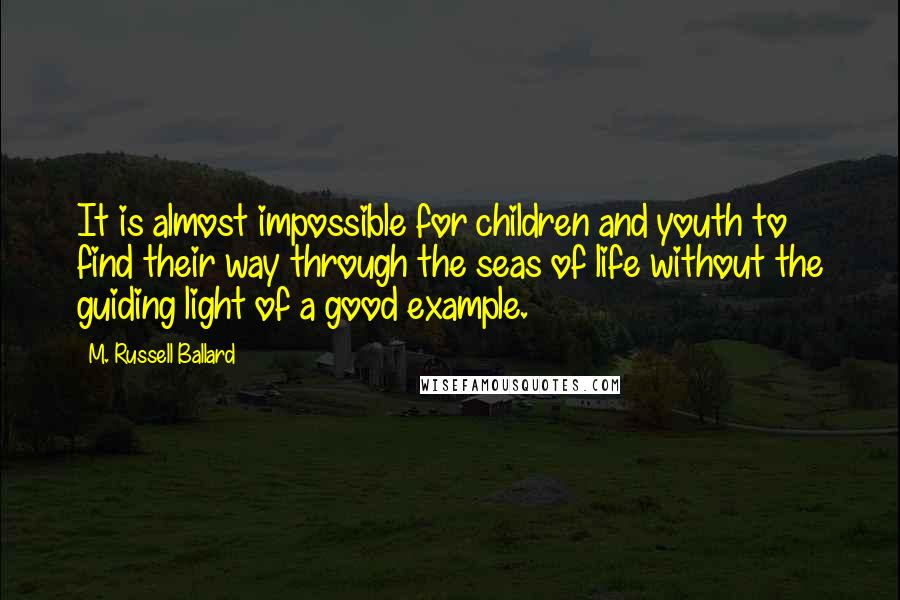 M. Russell Ballard quotes: It is almost impossible for children and youth to find their way through the seas of life without the guiding light of a good example.