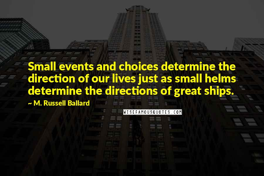 M. Russell Ballard quotes: Small events and choices determine the direction of our lives just as small helms determine the directions of great ships.
