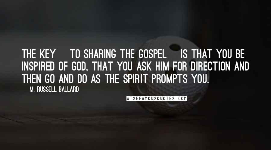 M. Russell Ballard quotes: The key [to sharing the gospel] is that you be inspired of God, that you ask Him for direction and then go and do as the Spirit prompts you.