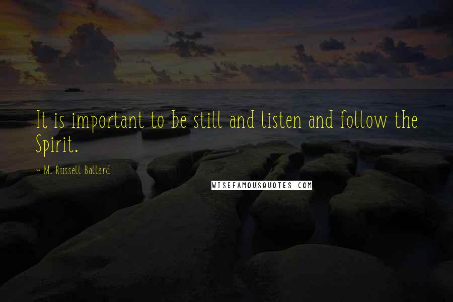 M. Russell Ballard quotes: It is important to be still and listen and follow the Spirit.