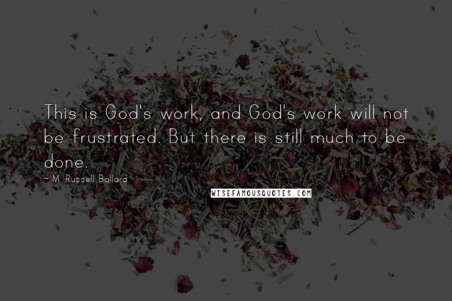 M. Russell Ballard quotes: This is God's work, and God's work will not be frustrated. But there is still much to be done.