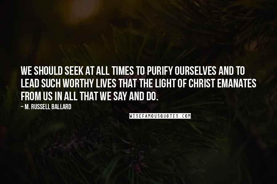M. Russell Ballard quotes: We should seek at all times to purify ourselves and to lead such worthy lives that the Light of Christ emanates from us in all that we say and do.
