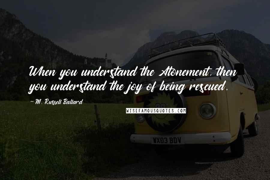 M. Russell Ballard quotes: When you understand the Atonement, then you understand the joy of being rescued.