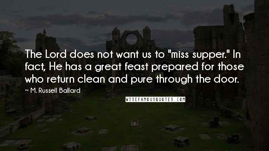 """M. Russell Ballard quotes: The Lord does not want us to """"miss supper."""" In fact, He has a great feast prepared for those who return clean and pure through the door."""