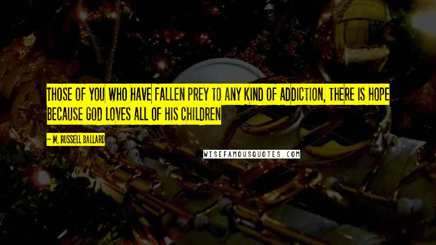 M. Russell Ballard quotes: Those of you who have fallen prey to any kind of addiction, there is hope because God loves all of His children
