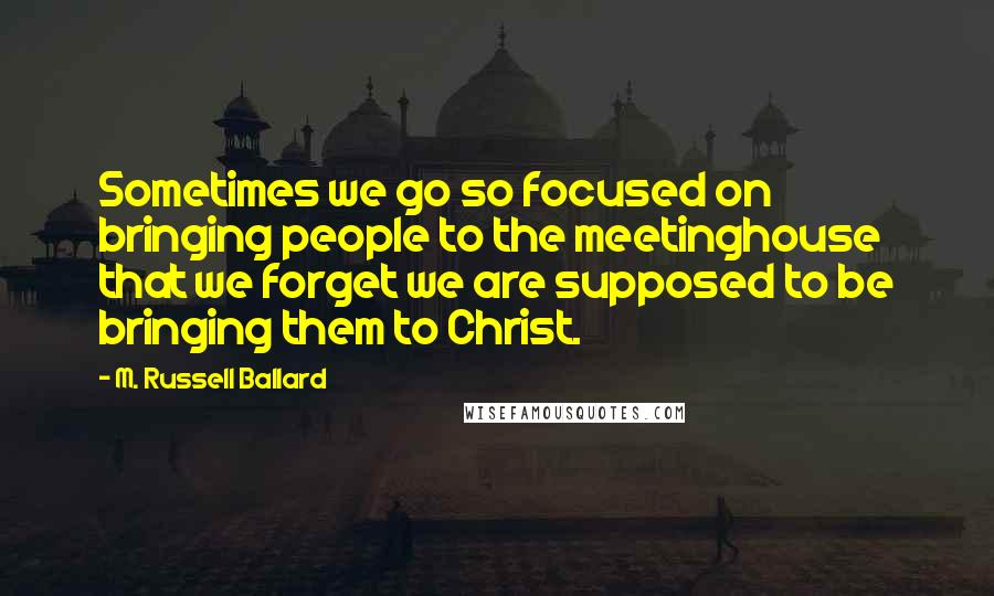 M. Russell Ballard quotes: Sometimes we go so focused on bringing people to the meetinghouse that we forget we are supposed to be bringing them to Christ.