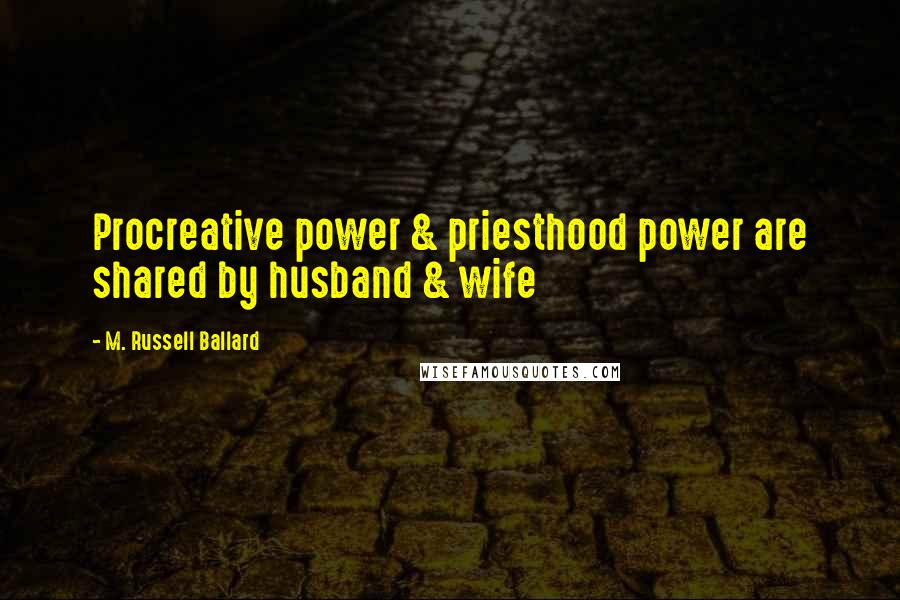 M. Russell Ballard quotes: Procreative power & priesthood power are shared by husband & wife