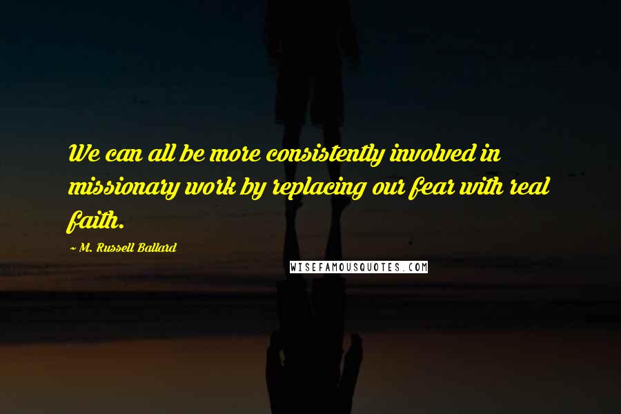 M. Russell Ballard quotes: We can all be more consistently involved in missionary work by replacing our fear with real faith.