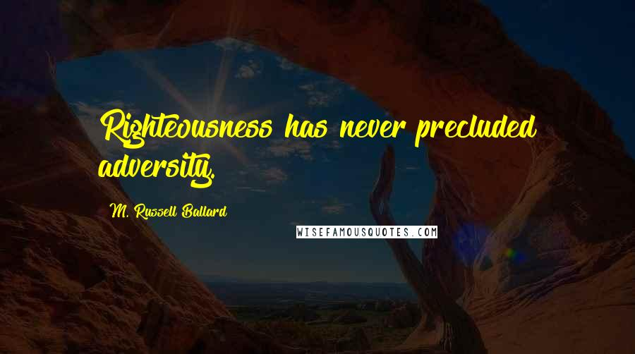 M. Russell Ballard quotes: Righteousness has never precluded adversity.
