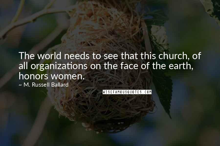 M. Russell Ballard quotes: The world needs to see that this church, of all organizations on the face of the earth, honors women.