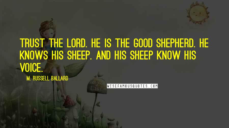 M. Russell Ballard quotes: Trust the Lord. He is the good shepherd. He knows His sheep. And His sheep know His voice.