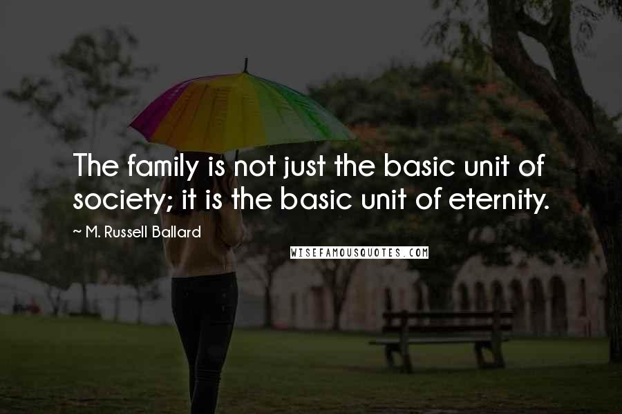 M. Russell Ballard quotes: The family is not just the basic unit of society; it is the basic unit of eternity.