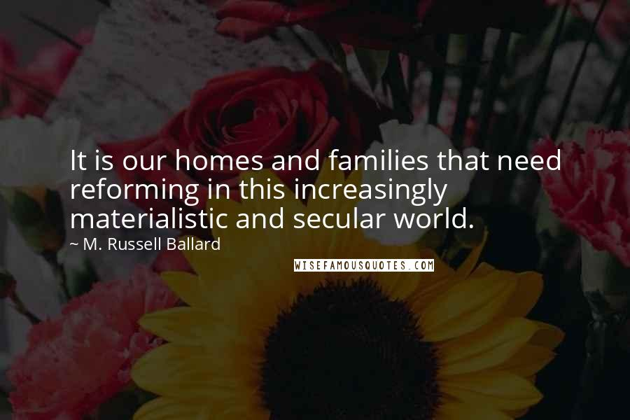 M. Russell Ballard quotes: It is our homes and families that need reforming in this increasingly materialistic and secular world.