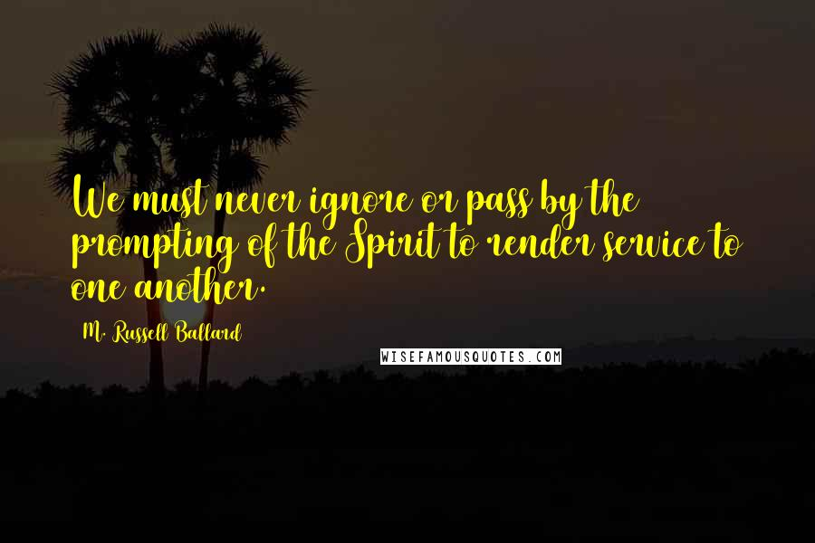M. Russell Ballard quotes: We must never ignore or pass by the prompting of the Spirit to render service to one another.