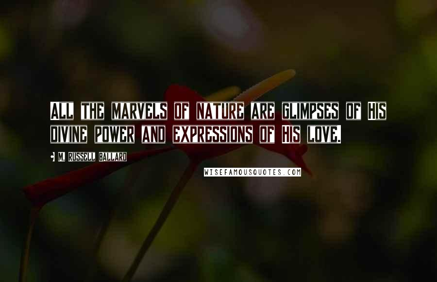 M. Russell Ballard quotes: All the marvels of nature are glimpses of His divine power and expressions of His love.