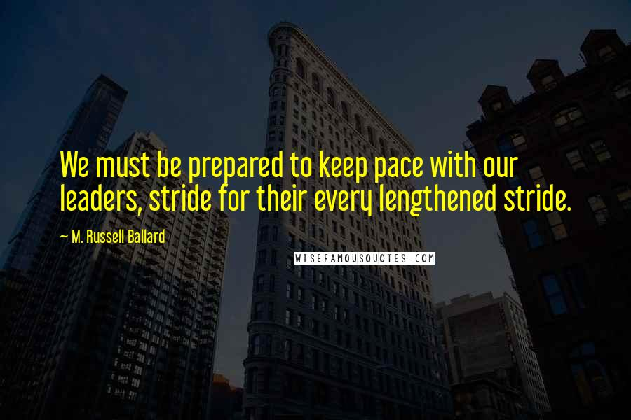 M. Russell Ballard quotes: We must be prepared to keep pace with our leaders, stride for their every lengthened stride.