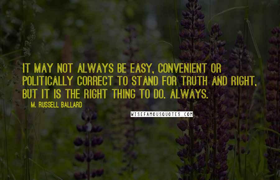 M. Russell Ballard quotes: It may not always be easy, convenient or politically correct to stand for truth and right, but it is the right thing to do. Always.