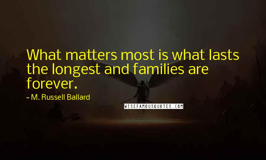 M. Russell Ballard quotes: What matters most is what lasts the longest and families are forever.