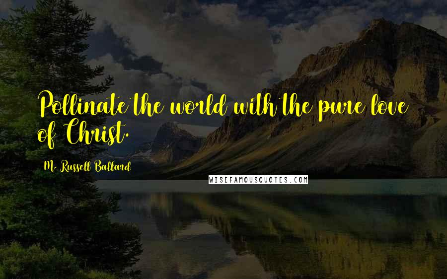 M. Russell Ballard quotes: Pollinate the world with the pure love of Christ.