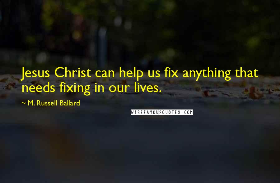 M. Russell Ballard quotes: Jesus Christ can help us fix anything that needs fixing in our lives.