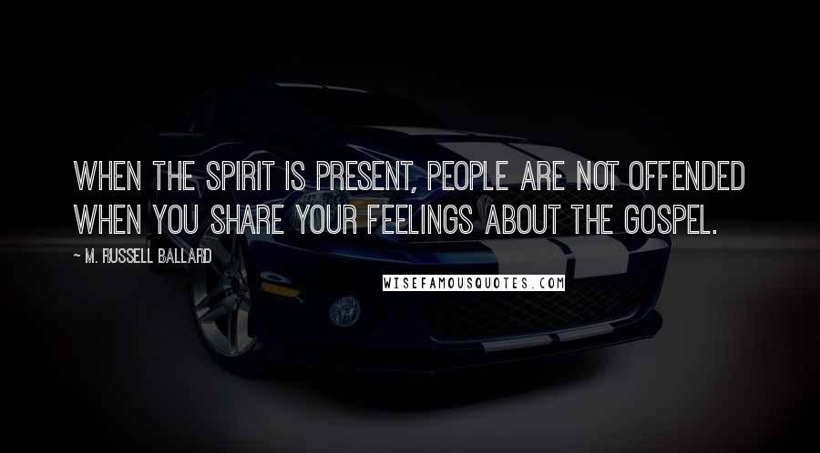 M. Russell Ballard quotes: When the Spirit is present, people are not offended when you share your feelings about the gospel.