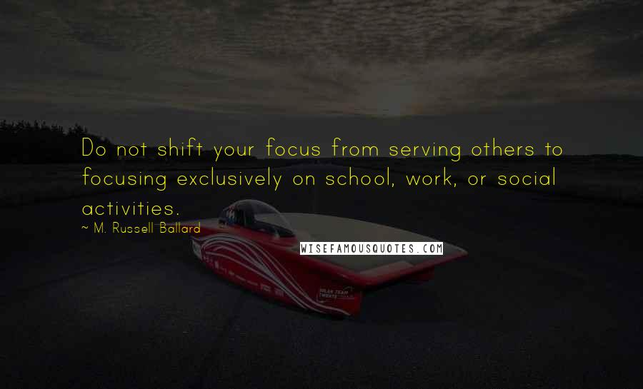 M. Russell Ballard quotes: Do not shift your focus from serving others to focusing exclusively on school, work, or social activities.