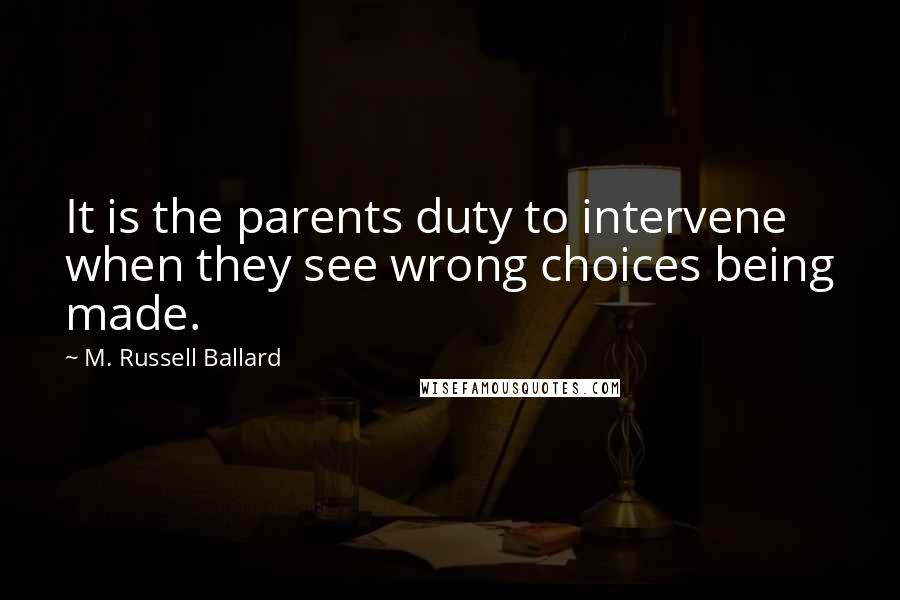 M. Russell Ballard quotes: It is the parents duty to intervene when they see wrong choices being made.