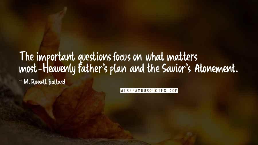 M. Russell Ballard quotes: The important questions focus on what matters most-Heavenly Father's plan and the Savior's Atonement.