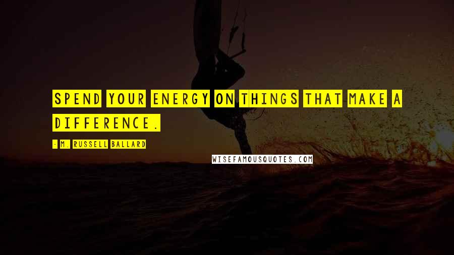 M. Russell Ballard quotes: Spend your energy on things that make a difference.