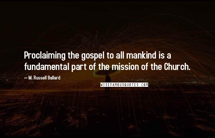 M. Russell Ballard quotes: Proclaiming the gospel to all mankind is a fundamental part of the mission of the Church.