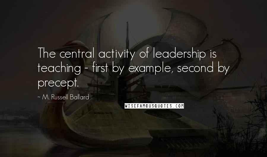 M. Russell Ballard quotes: The central activity of leadership is teaching - first by example, second by precept.