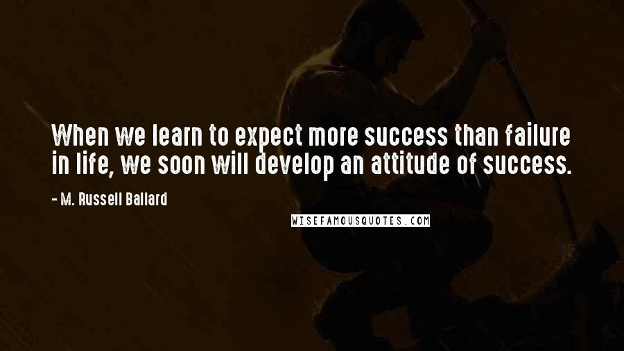 M. Russell Ballard quotes: When we learn to expect more success than failure in life, we soon will develop an attitude of success.