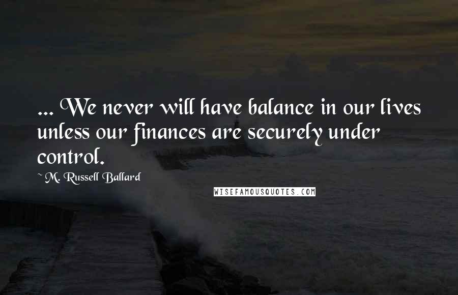 M. Russell Ballard quotes: ... We never will have balance in our lives unless our finances are securely under control.