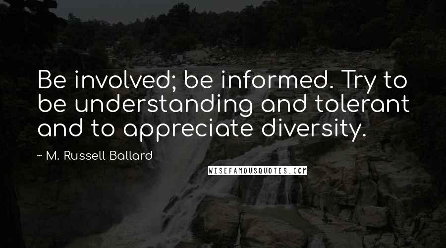 M. Russell Ballard quotes: Be involved; be informed. Try to be understanding and tolerant and to appreciate diversity.
