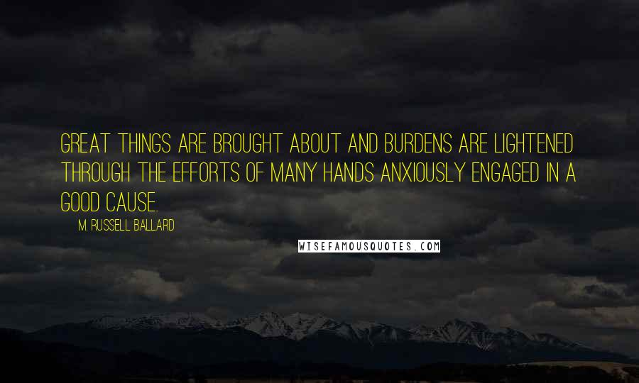 M. Russell Ballard quotes: Great things are brought about and burdens are lightened through the efforts of many hands anxiously engaged in a good cause.