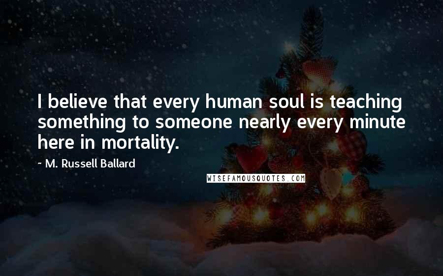 M. Russell Ballard quotes: I believe that every human soul is teaching something to someone nearly every minute here in mortality.
