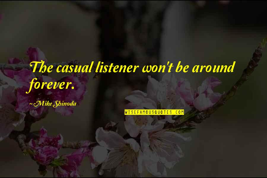 M Shinoda Quotes By Mike Shinoda: The casual listener won't be around forever.