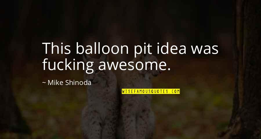 M Shinoda Quotes By Mike Shinoda: This balloon pit idea was fucking awesome.