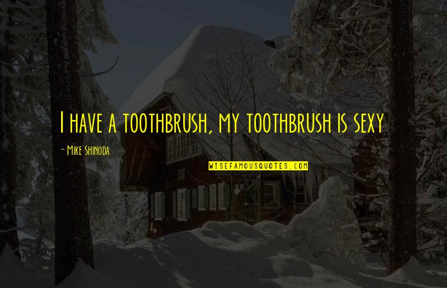 M Shinoda Quotes By Mike Shinoda: I have a toothbrush, my toothbrush is sexy