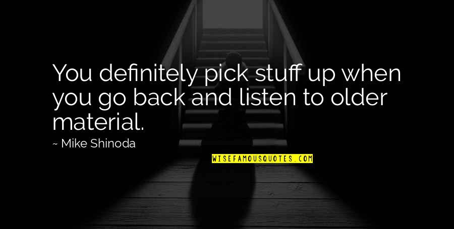 M Shinoda Quotes By Mike Shinoda: You definitely pick stuff up when you go
