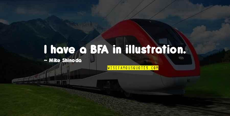 M Shinoda Quotes By Mike Shinoda: I have a BFA in illustration.