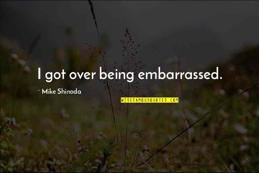 M Shinoda Quotes By Mike Shinoda: I got over being embarrassed.