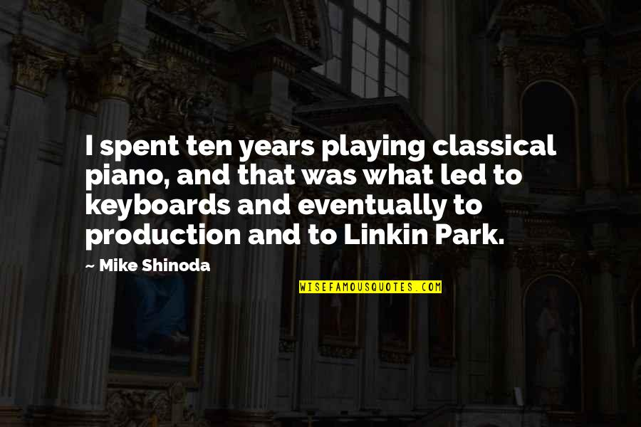 M Shinoda Quotes By Mike Shinoda: I spent ten years playing classical piano, and